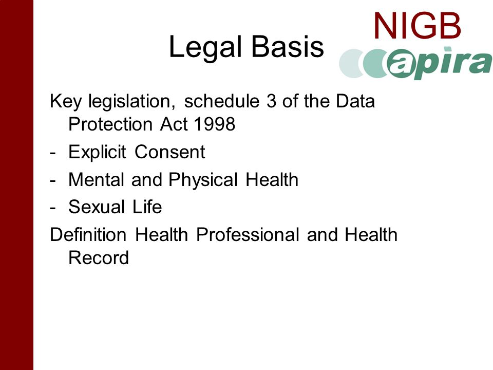 Legal Basis Key legislation, schedule 3 of the Data Protection Act Explicit Consent. Mental and Physical Health.