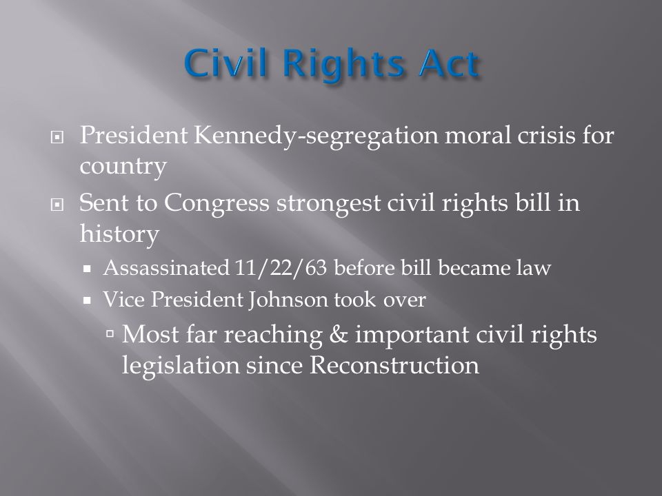 Civil Rights Act President Kennedy-segregation moral crisis for country. Sent to Congress strongest civil rights bill in history.