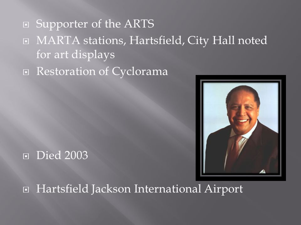 Supporter of the ARTS MARTA stations, Hartsfield, City Hall noted for art displays. Restoration of Cyclorama.