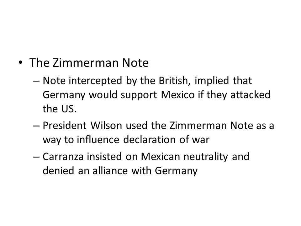 The Zimmerman Note Note intercepted by the British, implied that Germany would support Mexico if they attacked the US.
