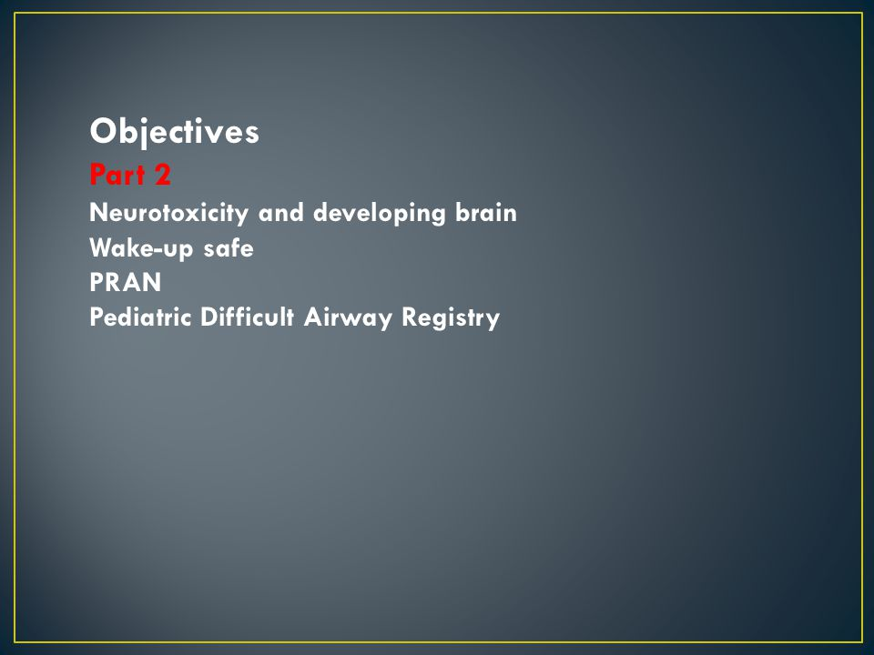 Objectives Part 2 Neurotoxicity and developing brain Wake-up safe PRAN