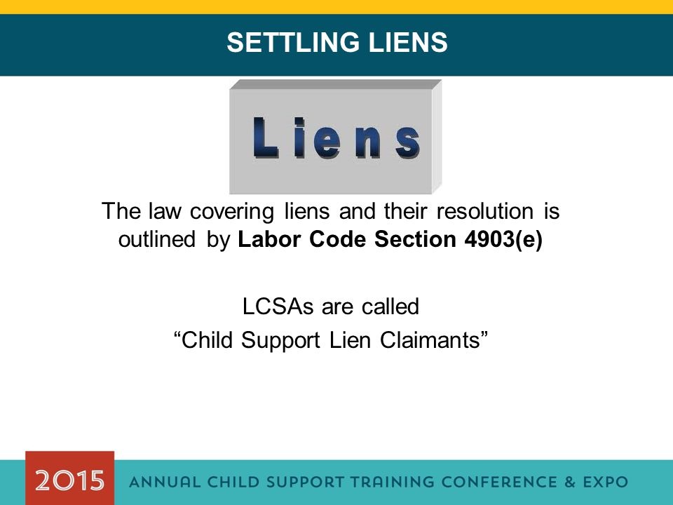 SETTLING LIENS The law covering liens and their resolution is outlined by Labor Code Section 4903(e) LCSAs are called Child Support Lien Claimants