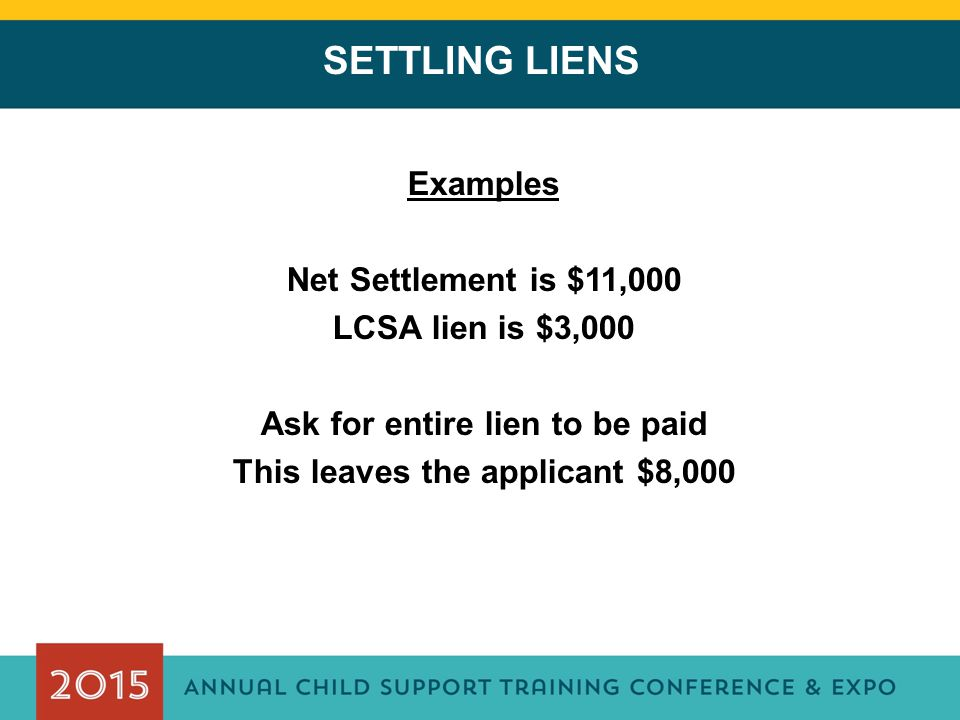 SETTLING LIENS Examples Net Settlement is $11,000 LCSA lien is $3,000 Ask for entire lien to be paid This leaves the applicant $8,000
