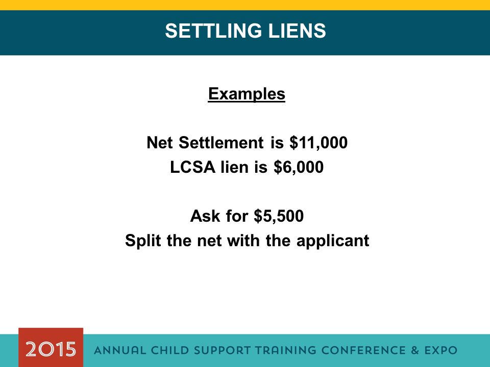 SETTLING LIENS Examples Net Settlement is $11,000 LCSA lien is $6,000 Ask for $5,500 Split the net with the applicant