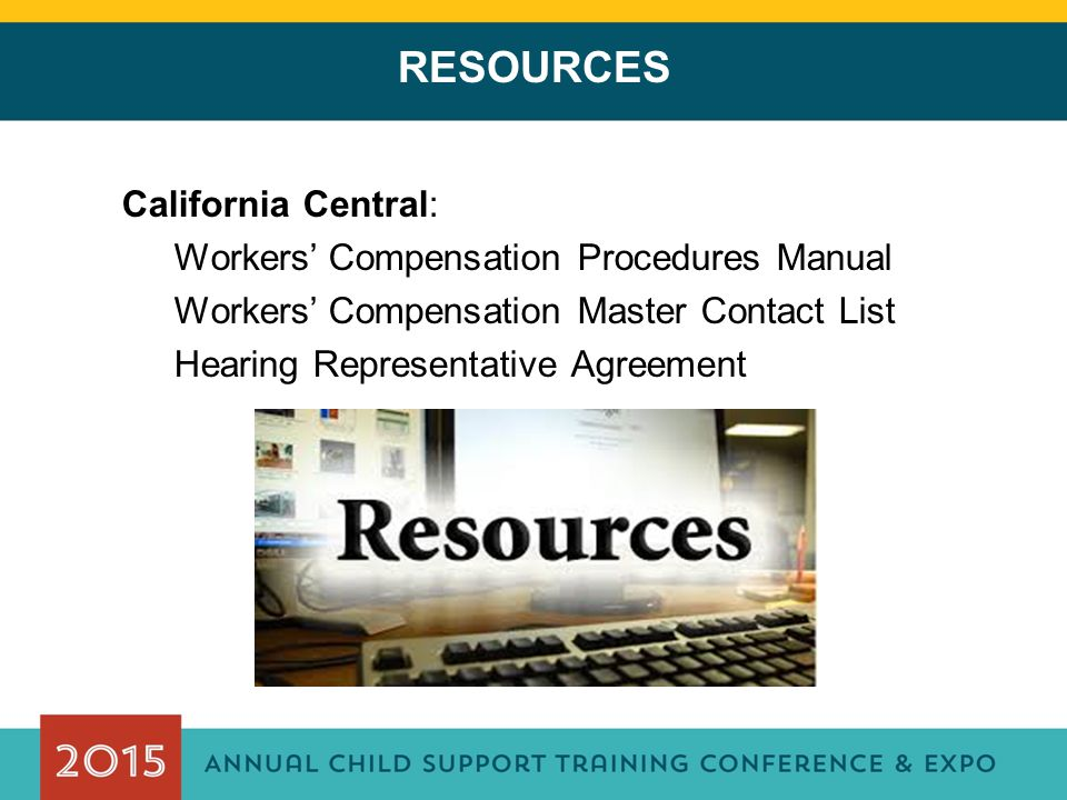 RESOURCES California Central: Workers' Compensation Procedures Manual Workers' Compensation Master Contact List Hearing Representative Agreement