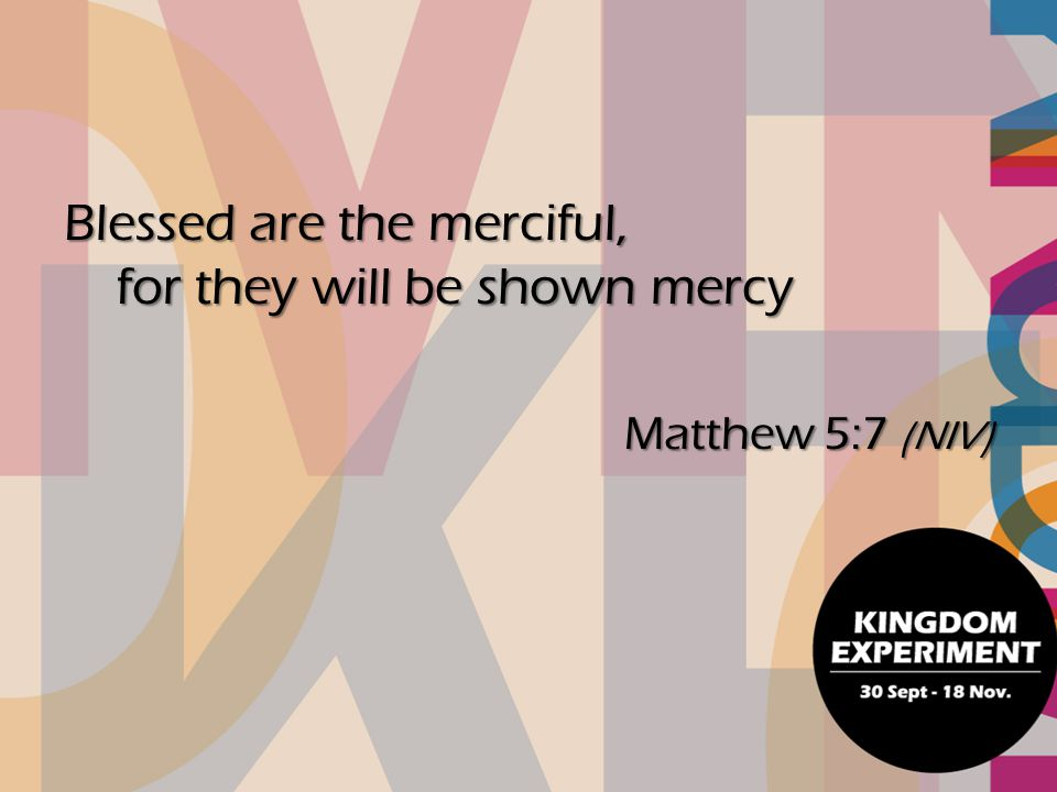 Blessed are the merciful, for they will be shown mercy