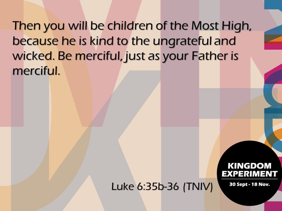 Then you will be children of the Most High, because he is kind to the ungrateful and wicked. Be merciful, just as your Father is merciful.