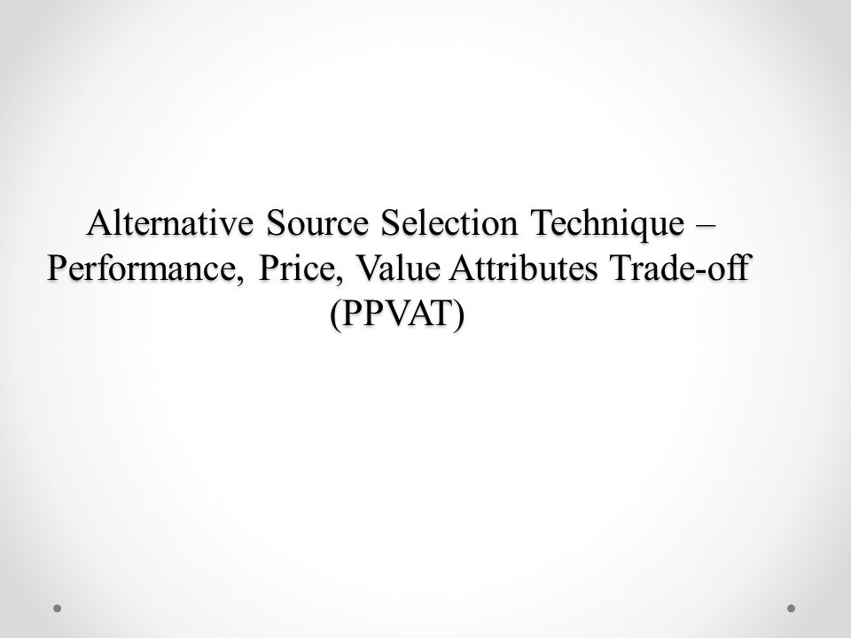 Alternative Source Selection Technique – Performance, Price, Value Attributes Trade-off (PPVAT)