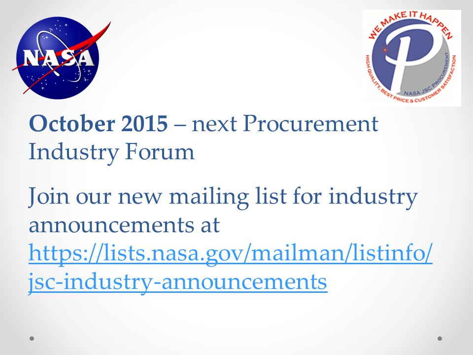 October 2015 – next Procurement Industry Forum Join our new mailing list for industry announcements at https://lists.nasa.gov/mailman/listinfo/ jsc-industry-announcements
