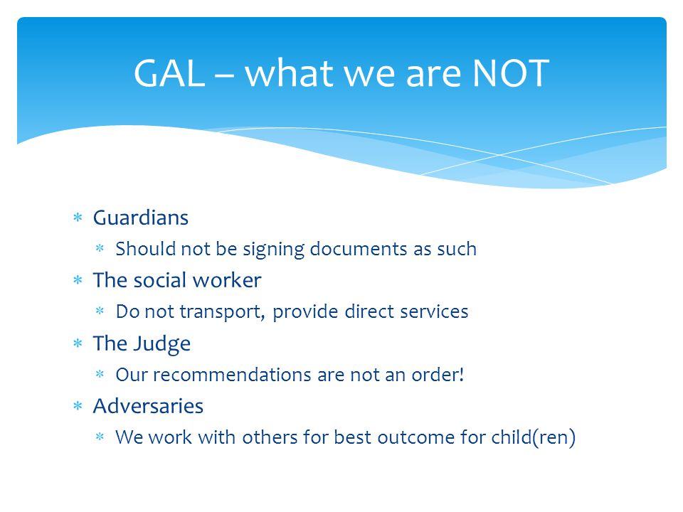GAL – what we are NOT Guardians The social worker The Judge