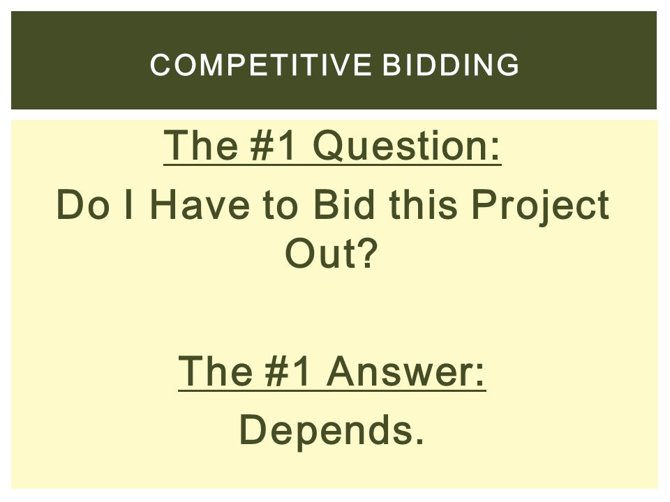 Competitive bidding The #1 Question: Do I Have to Bid this Project Out The #1 Answer: Depends.
