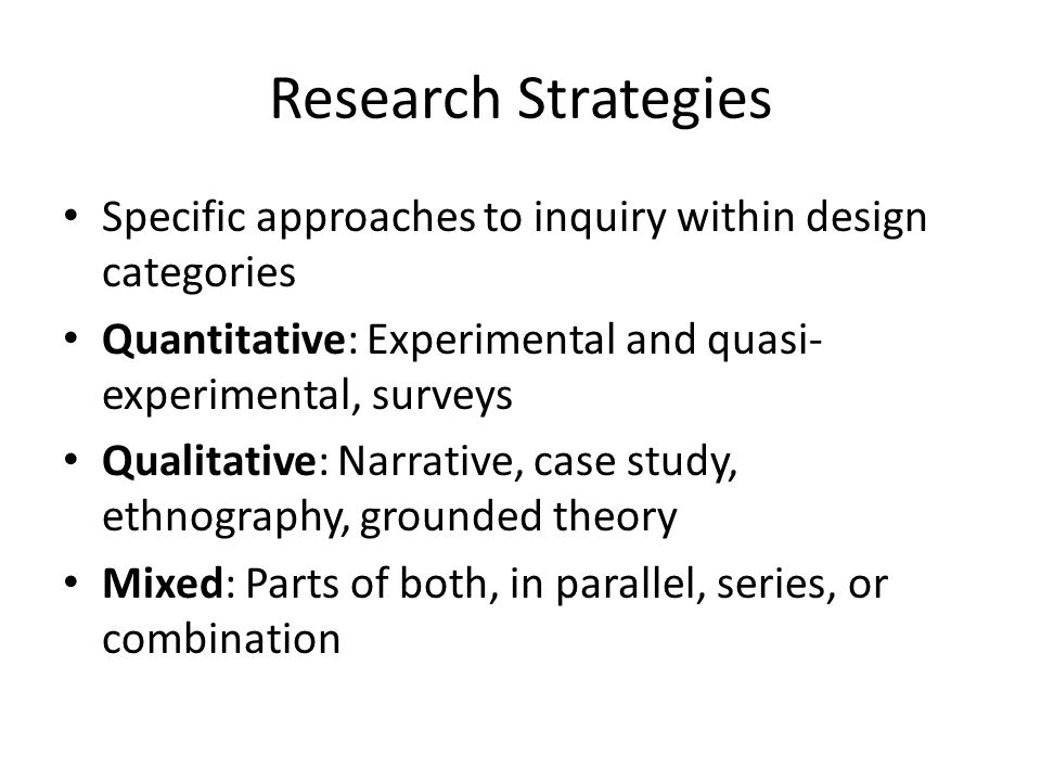 Research Strategies Specific approaches to inquiry within design categories. Quantitative: Experimental and quasi-experimental, surveys.