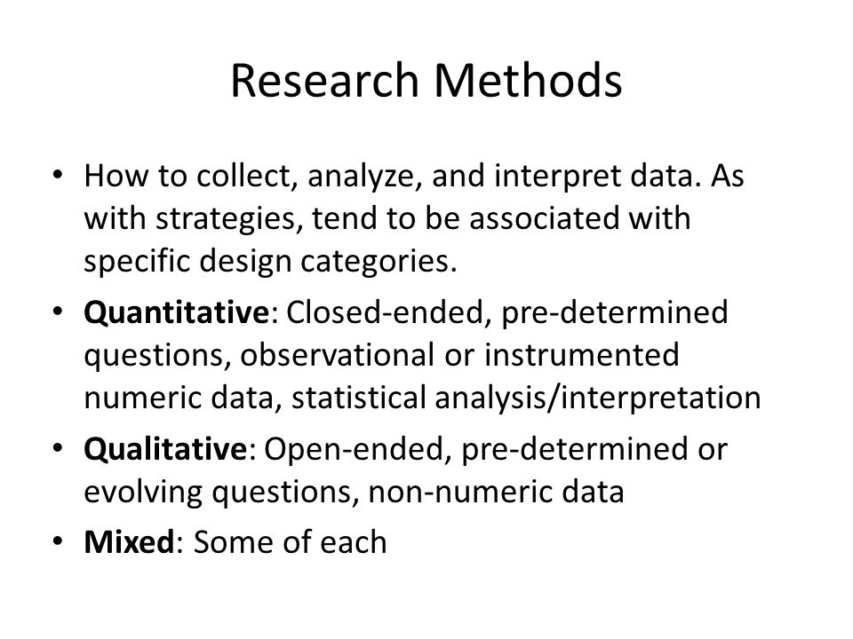 Research Methods How to collect, analyze, and interpret data. As with strategies, tend to be associated with specific design categories.