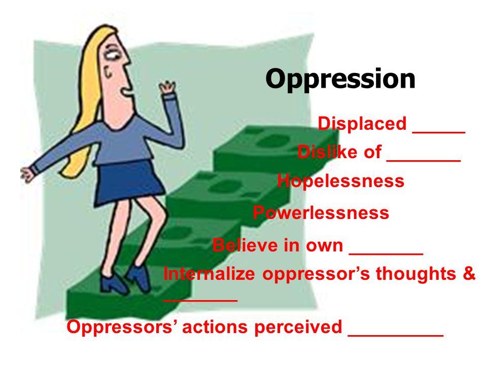 Oppression Displaced _____ Dislike of _______ Hopelessness