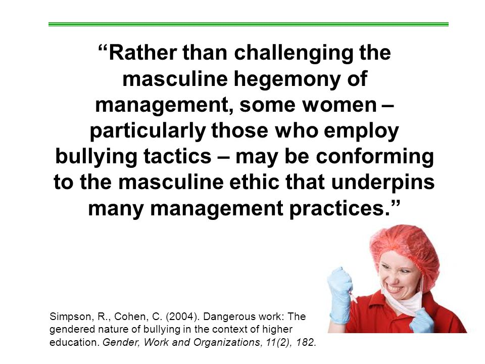 Rather than challenging the masculine hegemony of management, some women – particularly those who employ bullying tactics – may be conforming to the masculine ethic that underpins many management practices.