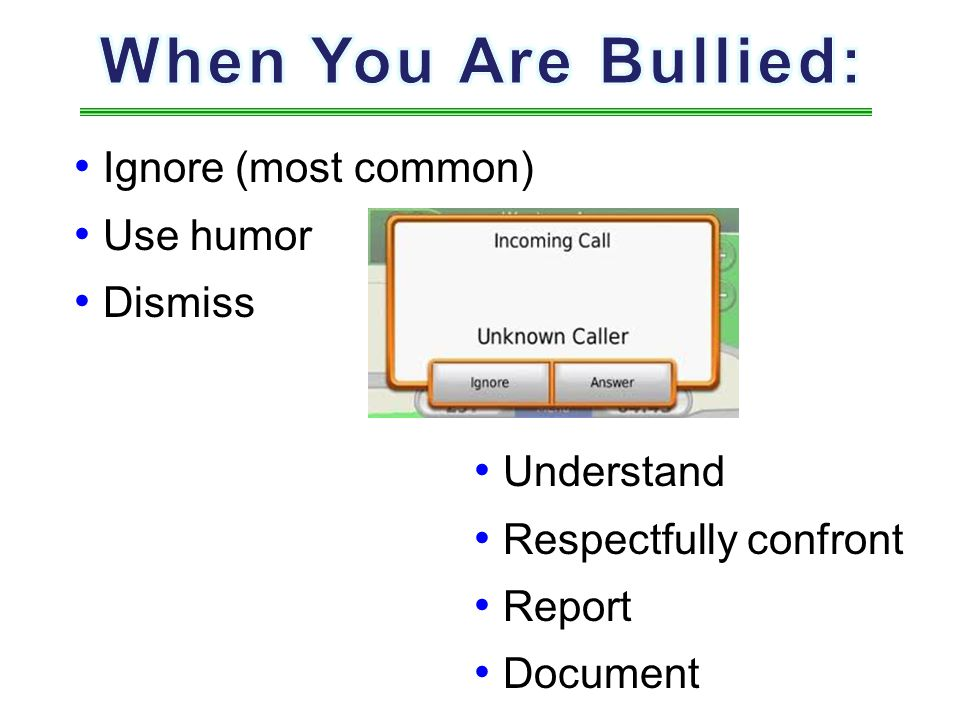 When You Are Bullied: Ignore (most common) Use humor Dismiss