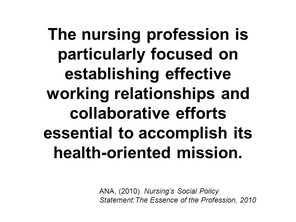 The nursing profession is particularly focused on establishing effective working relationships and collaborative efforts essential to accomplish its health-oriented mission.