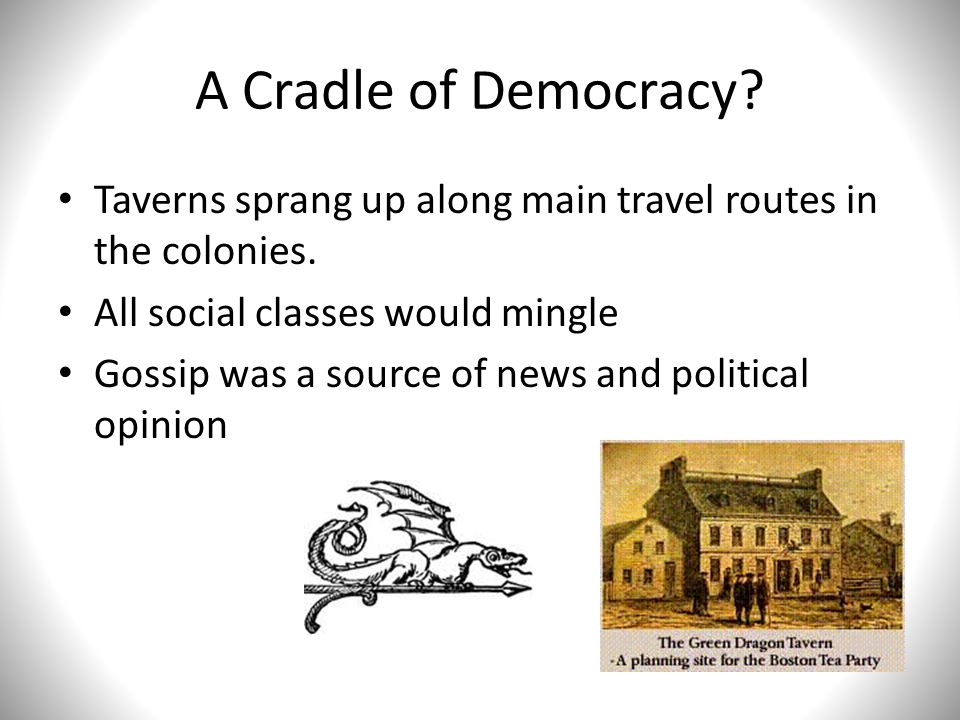 A Cradle of Democracy Taverns sprang up along main travel routes in the colonies. All social classes would mingle.