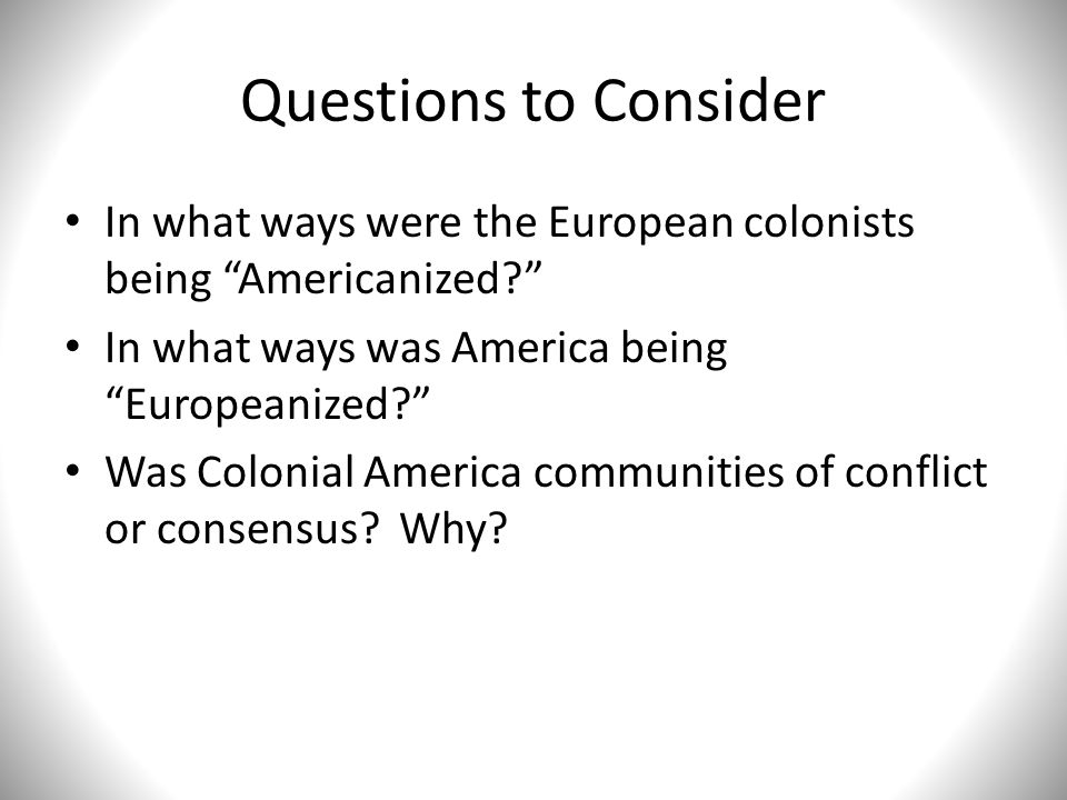 Questions to Consider In what ways were the European colonists being Americanized In what ways was America being Europeanized