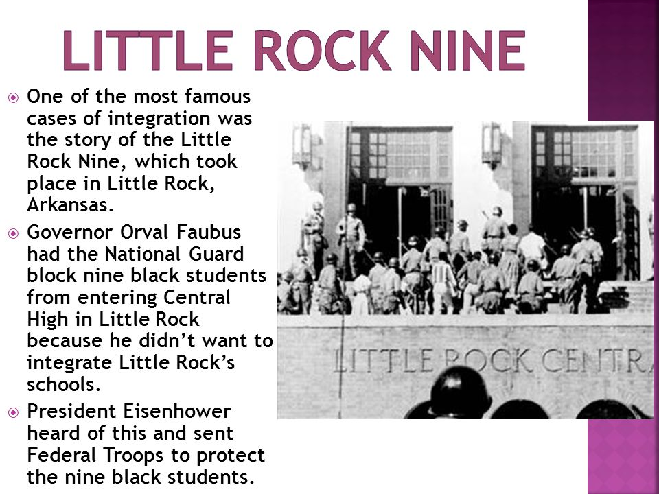 Little rock nine One of the most famous cases of integration was the story of the Little Rock Nine, which took place in Little Rock, Arkansas.