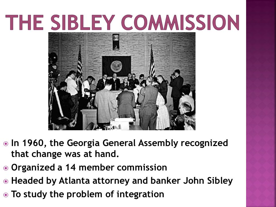 The sibley commission In 1960, the Georgia General Assembly recognized that change was at hand. Organized a 14 member commission.