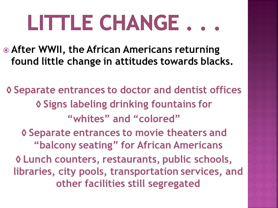 Little Change . . . After WWII, the African Americans returning found little change in attitudes towards blacks.