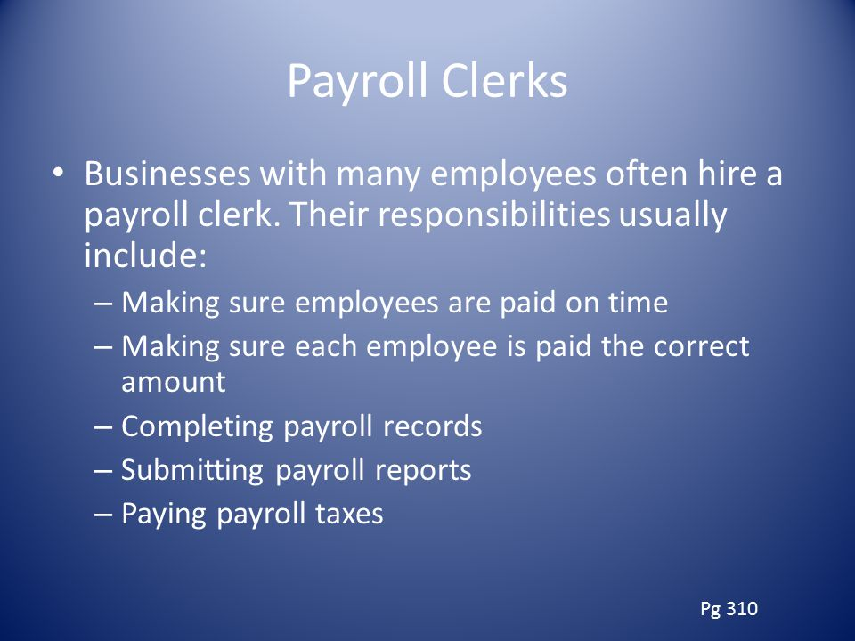 Payroll Clerks Businesses with many employees often hire a payroll clerk. Their responsibilities usually include: