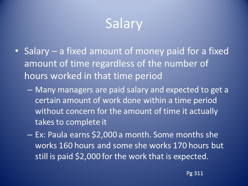 Salary Salary – a fixed amount of money paid for a fixed amount of time regardless of the number of hours worked in that time period.