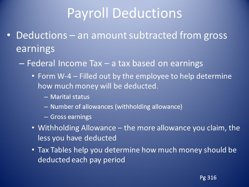 Payroll Deductions Deductions – an amount subtracted from gross earnings. Federal Income Tax – a tax based on earnings.