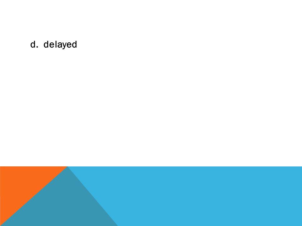 d. delayed