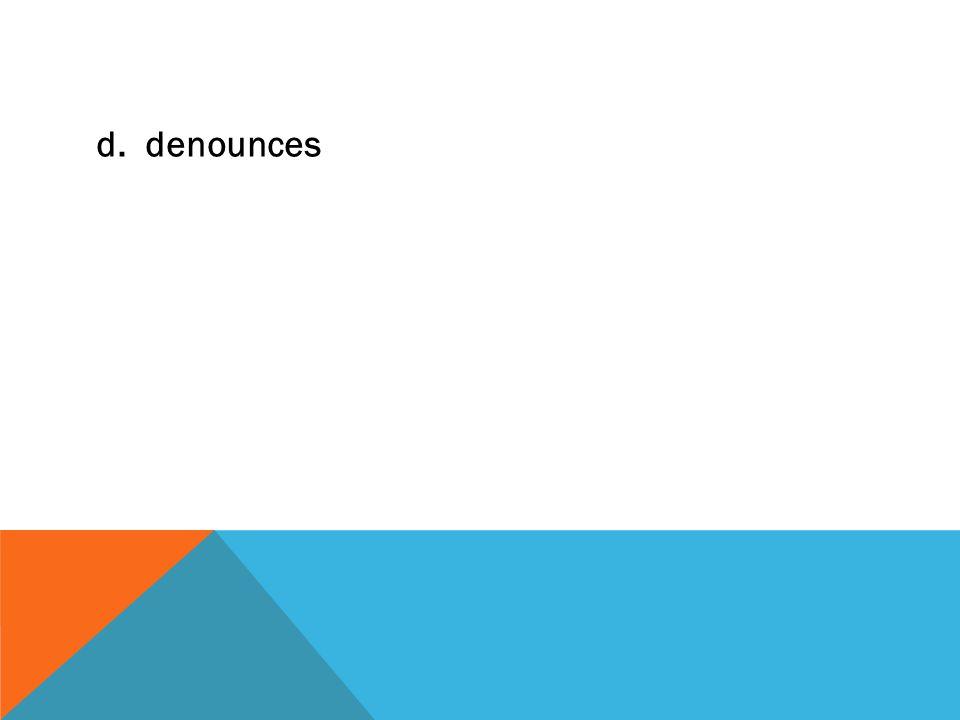 d. denounces