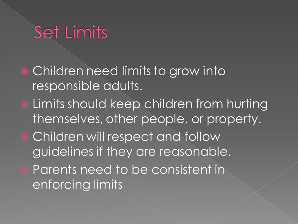 Set Limits Children need limits to grow into responsible adults.