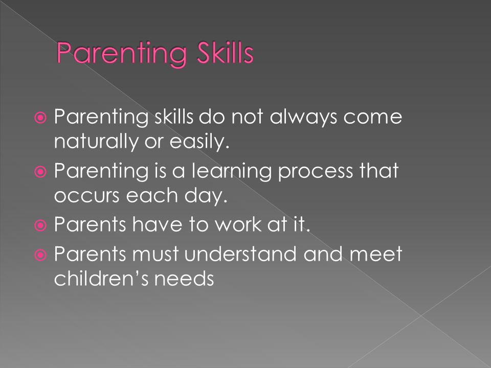 Parenting Skills Parenting skills do not always come naturally or easily. Parenting is a learning process that occurs each day.