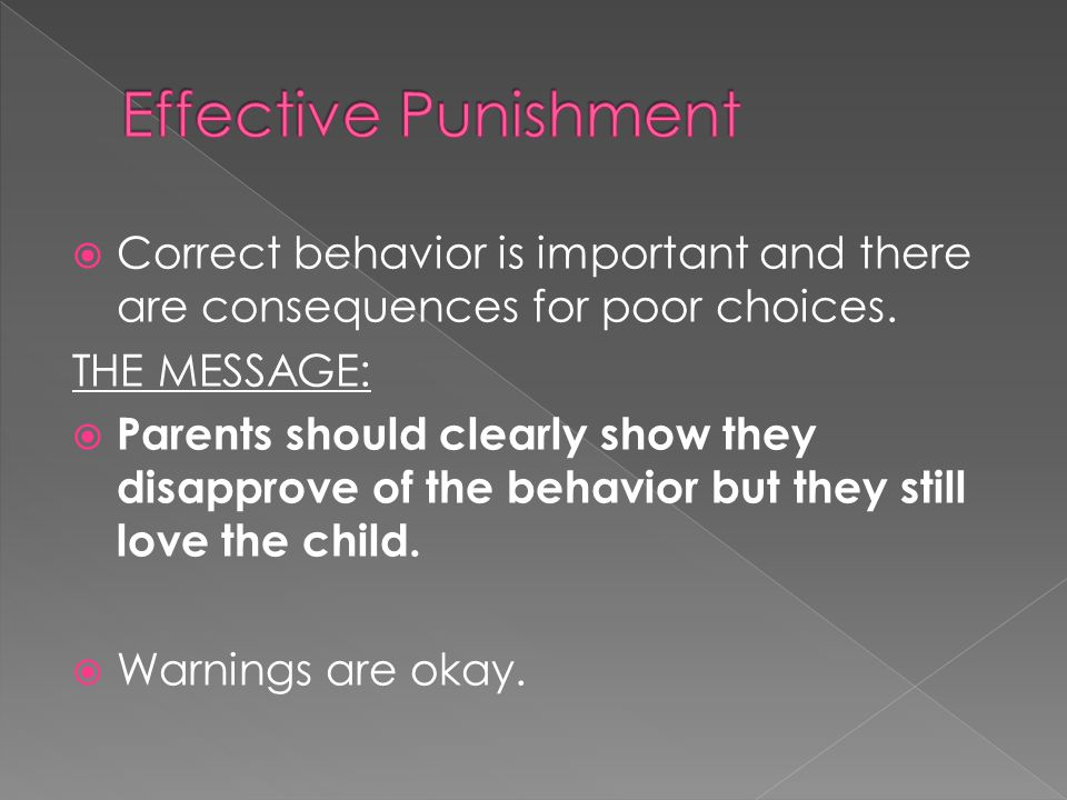 Effective Punishment Correct behavior is important and there are consequences for poor choices. THE MESSAGE: