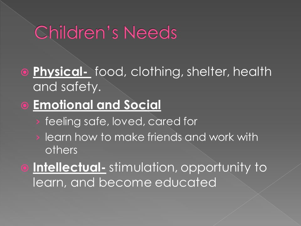 Children's Needs Physical- food, clothing, shelter, health and safety.