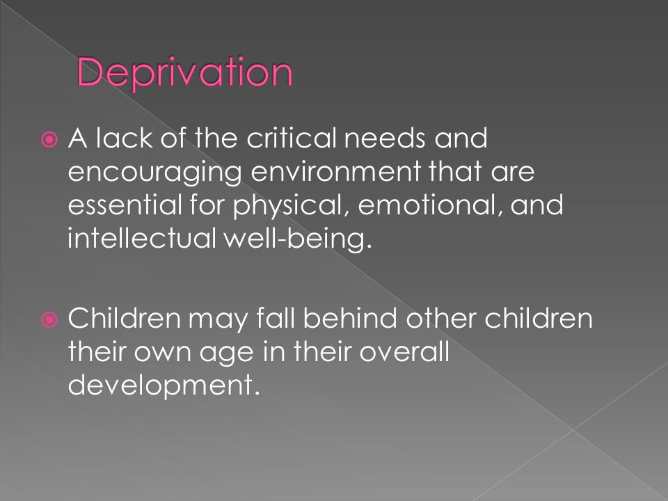 Deprivation A lack of the critical needs and encouraging environment that are essential for physical, emotional, and intellectual well-being.