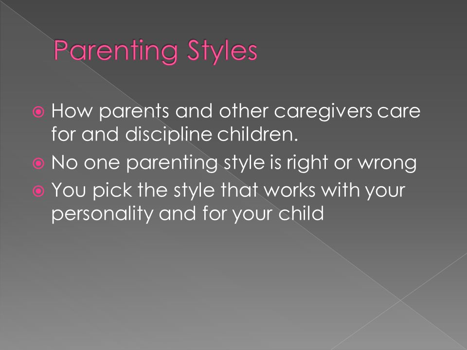 Parenting Styles How parents and other caregivers care for and discipline children. No one parenting style is right or wrong.
