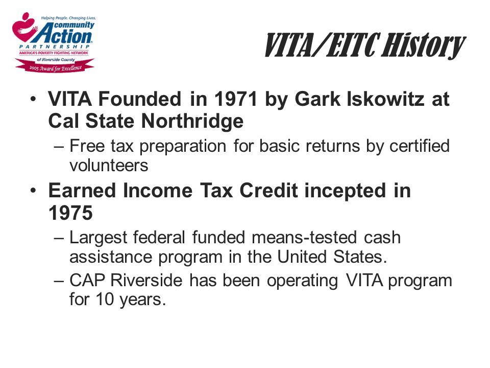 VITA/EITC History VITA Founded in 1971 by Gark Iskowitz at Cal State Northridge. Free tax preparation for basic returns by certified volunteers.
