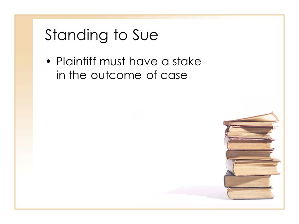 Standing to Sue Plaintiff must have a stake in the outcome of case