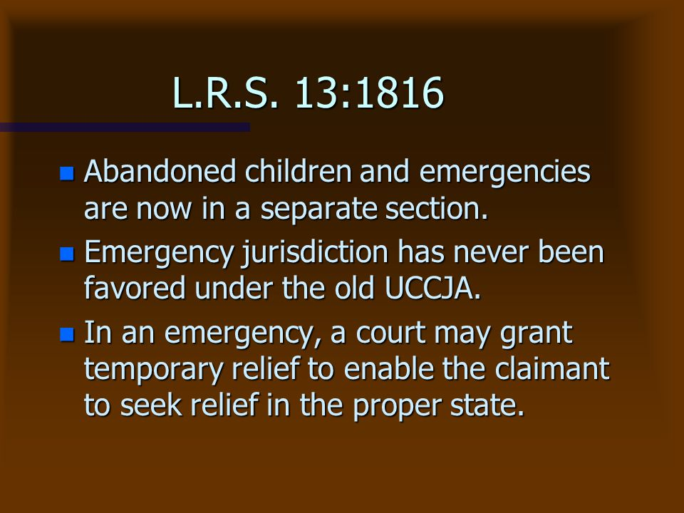 L.R.S. 13:1816 Abandoned children and emergencies are now in a separate section. Emergency jurisdiction has never been favored under the old UCCJA.