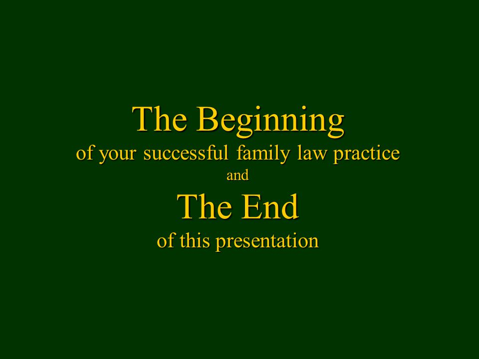The Beginning of your successful family law practice and The End of this presentation