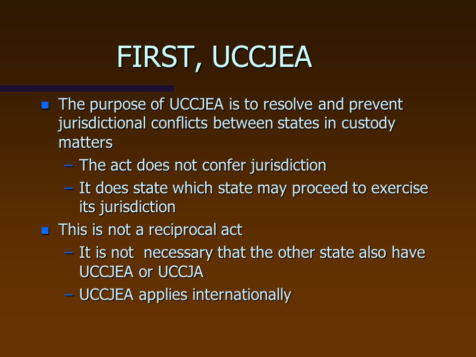 FIRST, UCCJEA The purpose of UCCJEA is to resolve and prevent jurisdictional conflicts between states in custody matters.
