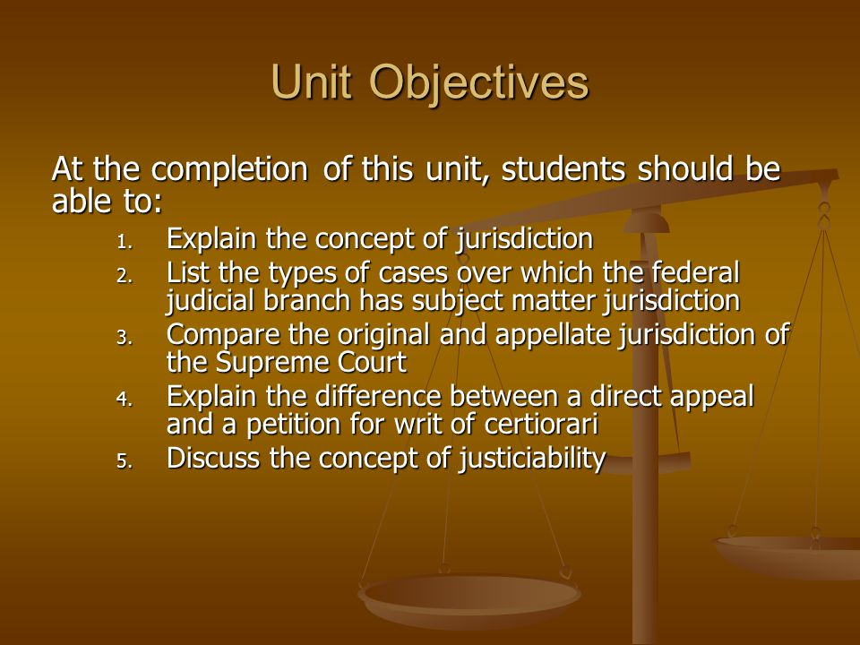 Unit Objectives At the completion of this unit, students should be able to: Explain the concept of jurisdiction.
