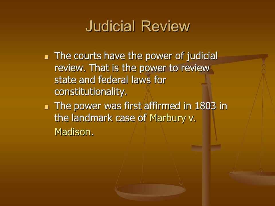 Judicial Review The courts have the power of judicial review. That is the power to review state and federal laws for constitutionality.