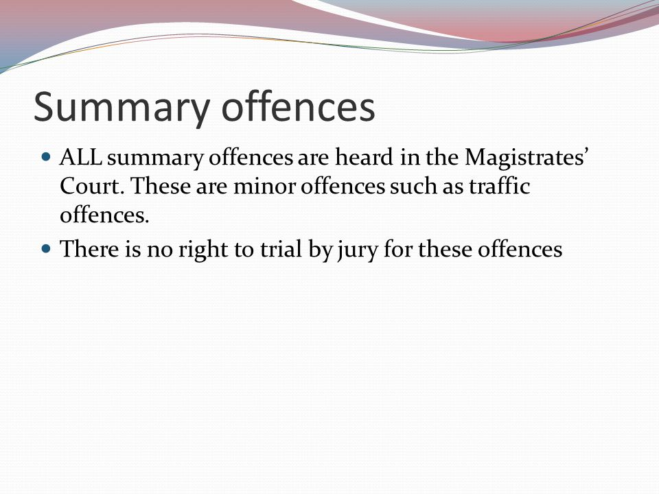 Summary offences ALL summary offences are heard in the Magistrates' Court. These are minor offences such as traffic offences.