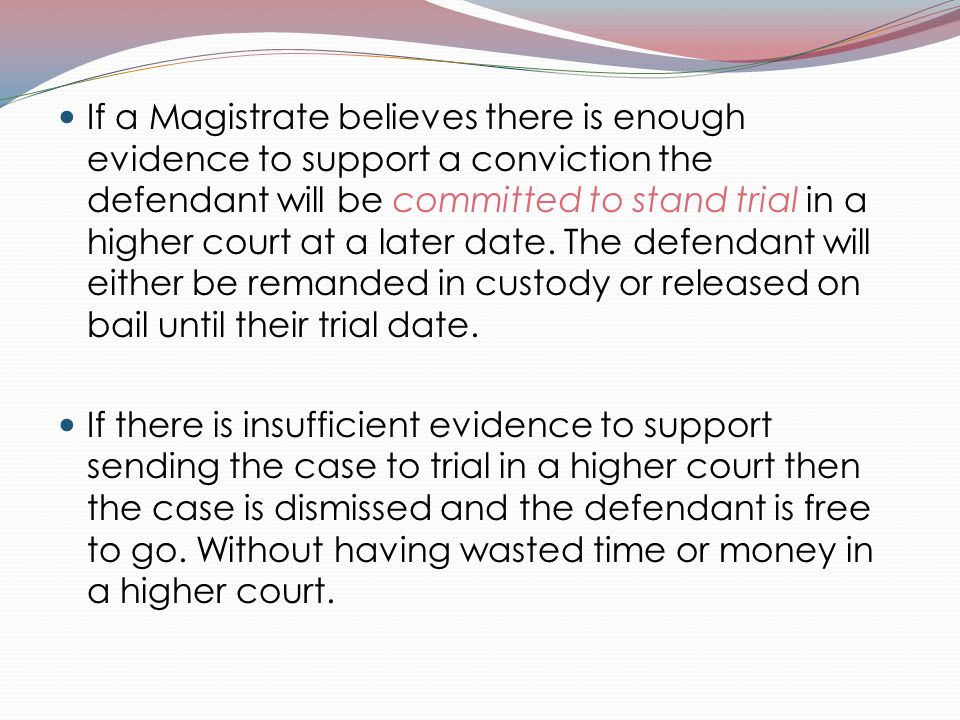 If a Magistrate believes there is enough evidence to support a conviction the defendant will be committed to stand trial in a higher court at a later date. The defendant will either be remanded in custody or released on bail until their trial date.