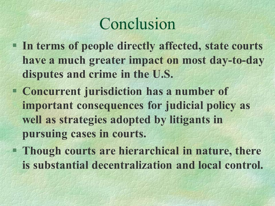 Conclusion In terms of people directly affected, state courts have a much greater impact on most day-to-day disputes and crime in the U.S.