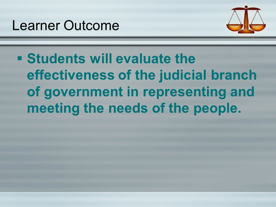 Learner Outcome Students will evaluate the effectiveness of the judicial branch of government in representing and meeting the needs of the people.