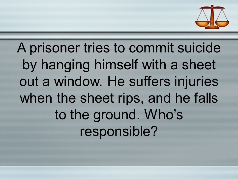 A prisoner tries to commit suicide by hanging himself with a sheet out a window. He suffers injuries when the sheet rips, and he falls to the ground. Who's responsible