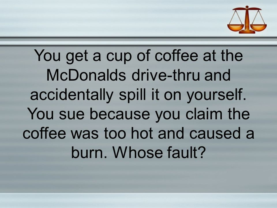 You get a cup of coffee at the McDonalds drive-thru and accidentally spill it on yourself. You sue because you claim the coffee was too hot and caused a burn. Whose fault